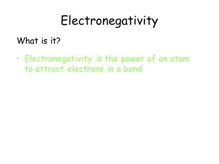 Electronegativity What is it? Electronegativity is the power of an atom to attract electrons in a bond.
