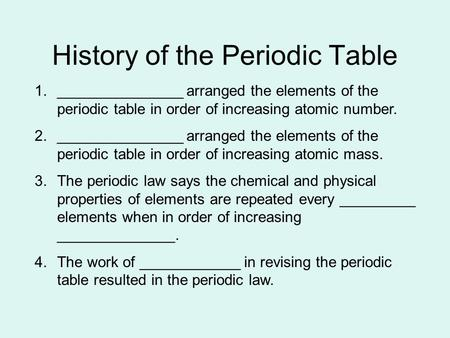 History of the Periodic Table 1._______________ arranged the elements of the periodic table in order of increasing atomic number. 2._______________ arranged.