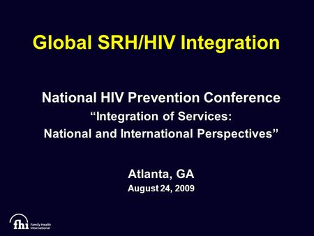 "Global SRH/HIV Integration National HIV Prevention Conference ""Integration of Services: National and International Perspectives"" Atlanta, GA August 24,"