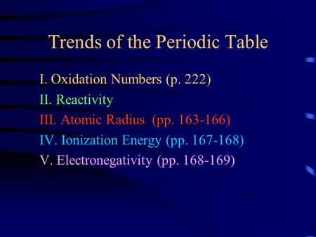 Trends of the Periodic Table I. Oxidation Numbers (p. 222) II. Reactivity III. Atomic Radius (pp. 163-166) IV. Ionization Energy (pp. 167-168) V. Electronegativity.