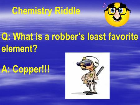 Chemistry Riddle Q: What is a robber's least favorite element? A: Copper!!!