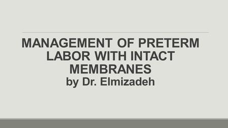 MANAGEMENT OF PRETERM LABOR WITH INTACT MEMBRANES by Dr. Elmizadeh.