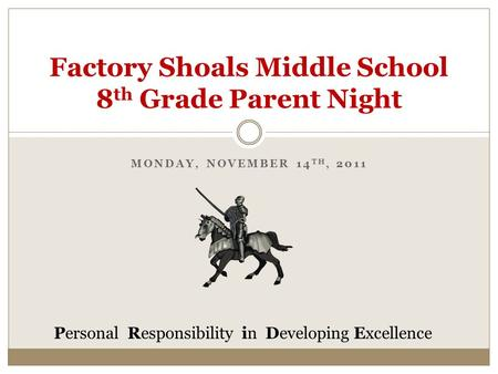 MONDAY, NOVEMBER 14 TH, 2011 Factory Shoals Middle School 8 th Grade Parent Night Personal Responsibility in Developing Excellence.