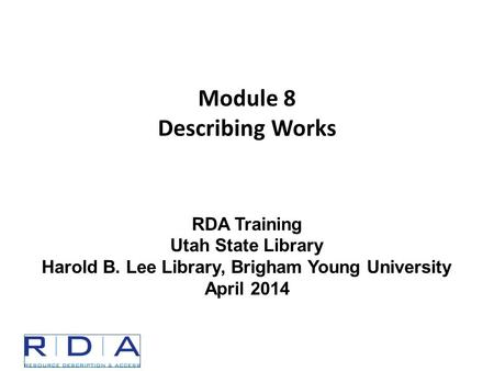Module 8 Describing Works RDA Training Utah State Library Harold B. Lee Library, Brigham Young University April 2014.