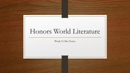 Honors World Literature Week 31 Do Nows. Monday, April 13 th, 2015 Complete Lesson 8A If you are done early, write a sonnet, using iambic pentameter,