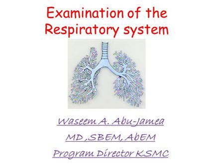 Examination of the Respiratory system Waseem A. Abu-Jamea MD,SBEM, AbEM Program Director KSMC.