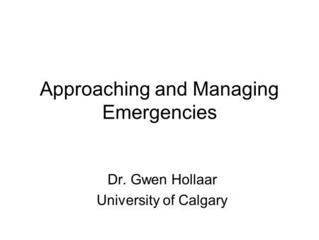 Approaching and Managing Emergencies Dr. Gwen Hollaar University of Calgary.