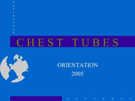 C H E S T T U B E S ORIENTATION 2005. A Little History Chest tubes has a history as far back as 460 -377 B.C. to drain pus from the pleural sac surrounding.