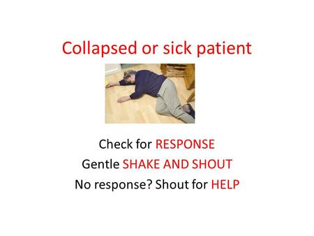 Collapsed or sick patient Check for RESPONSE Gentle SHAKE AND SHOUT No response? Shout for HELP.