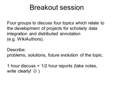 Four groups to discuss four topics which relate to the development of projects for scholarly data integration and distributed annotation (e.g. WikiAuthors).