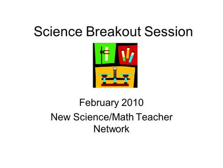 Science Breakout Session February 2010 New Science/Math Teacher Network.