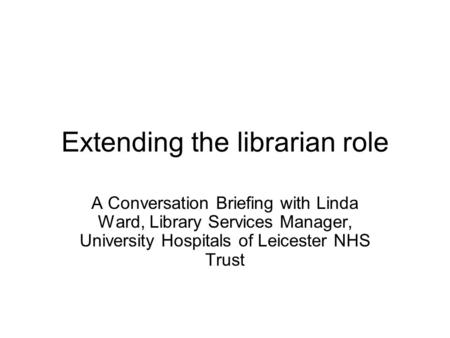 Extending the librarian role A Conversation Briefing with Linda Ward, Library Services Manager, University Hospitals of Leicester NHS Trust.