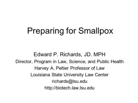Preparing for Smallpox Edward P. Richards, JD. MPH Director, Program in Law, Science, and Public Health Harvey A. Peltier Professor of Law Louisiana State.
