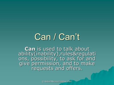 © Rafael Moreno Esteban 2007 Can / Can't Can is used to talk about ability(inability),rules&regulati ons, possibility, to ask for and give permission,