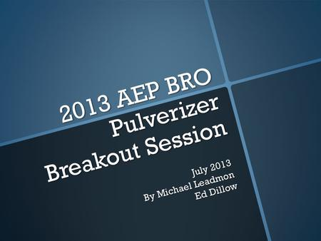 2013 AEP BRO Pulverizer Breakout Session July 2013 By Michael Leadmon Ed Dillow.
