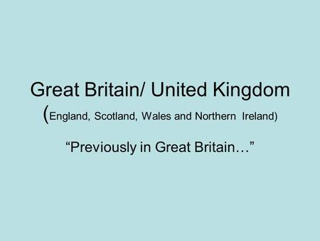 "Great Britain/ United Kingdom ( England, Scotland, Wales and Northern Ireland) ""Previously in Great Britain…"""
