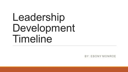Leadership Development Timeline BY: EBONY MONROE.