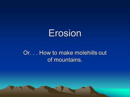 Erosion Or... How to make molehills out of mountains.