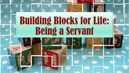 "Building Blocks for Life: Being a Servant. Defined A servant is ""one that serves others"" or ""a person who performs duties for others."""