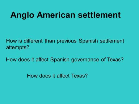 Anglo American settlement How is different than previous Spanish settlement attempts? How does it affect Spanish governance of Texas? How does it affect.