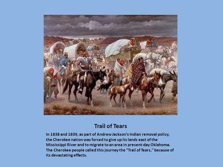 Trail of Tears In 1838 and 1839, as part of Andrew Jackson's Indian removal policy, the Cherokee nation was forced to give up its lands east of the Mississippi.