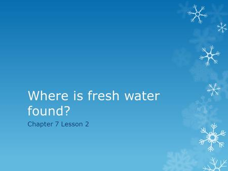 Where is fresh water found? Chapter 7 Lesson 2. Learning Target/Vocabulary  Students will be able to describe the various forms of fresh water.  Vocabulary: