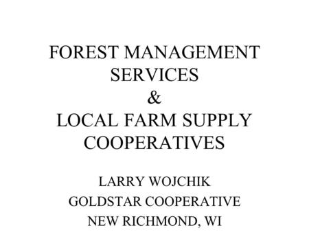 FOREST MANAGEMENT SERVICES & LOCAL FARM SUPPLY COOPERATIVES LARRY WOJCHIK GOLDSTAR COOPERATIVE NEW RICHMOND, WI.
