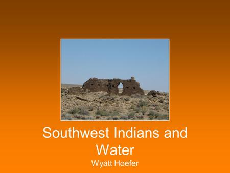 Southwest Indians and Water Wyatt Hoefer American Southwest A hot, dry desert Little rain even today.