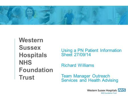 Western Sussex Hospitals NHS Foundation Trust Using a PN Patient Information Sheet 27/09/14 Richard Williams Team Manager Outreach Services and Health.
