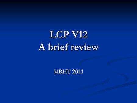 LCP V12 A brief review MBHT 2011. LCP 12 Fully implemented in the Acute Trust, Coming soon in the Community! Any problems?