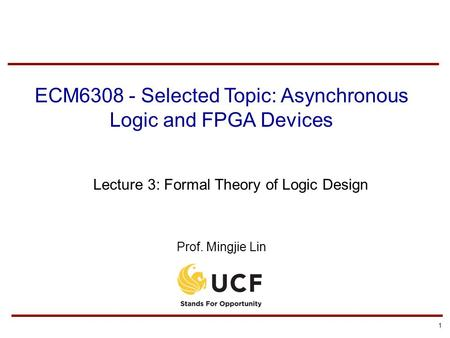 1 ECM6308 - Selected Topic: Asynchronous Logic and FPGA Devices Lecture 3: Formal Theory of Logic Design Prof. Mingjie Lin.