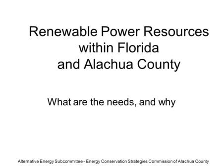 Renewable Power Resources within Florida and Alachua County What are the needs, and why Alternative Energy Subcommittee - Energy Conservation Strategies.