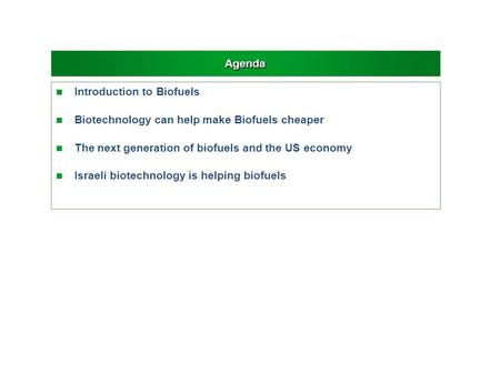 Agenda n Introduction to Biofuels n Biotechnology can help make Biofuels cheaper n The next generation of biofuels and the US economy n Israeli biotechnology.