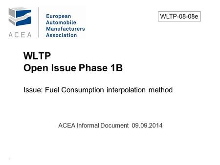 1 WLTP Open Issue Phase 1B Issue: Fuel Consumption interpolation method. ACEA Informal Document 09.09.2014 WLTP-08-08e.