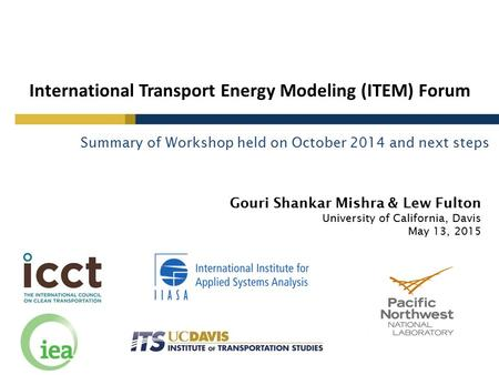 Gouri Shankar Mishra & Lew Fulton University of California, Davis May 13, 2015 International Transport Energy Modeling (ITEM) Forum Summary of Workshop.
