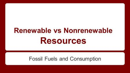Renewable vs Nonrenewable Resources Fossil Fuels and Consumption.