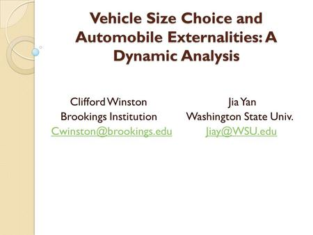 Vehicle Size Choice and Automobile Externalities: A Dynamic Analysis Clifford Winston Jia Yan Brookings Institution Washington State Univ.