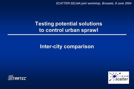 SCATTER-SELMA joint workshop, Brussels, 8 June 2004 Testing potential solutions to control urban sprawl Inter-city comparison.