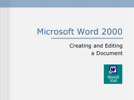 Microsoft Word 2000 Creating and Editing a Document.