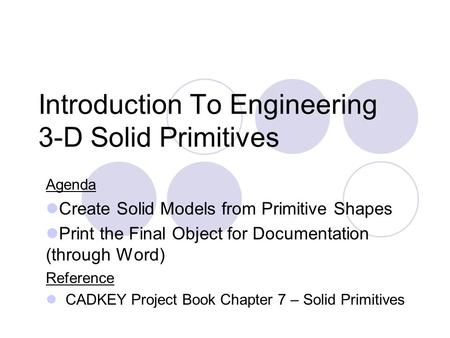Introduction To Engineering 3-D Solid Primitives Agenda Create Solid Models from Primitive Shapes Print the Final Object for Documentation (through Word)