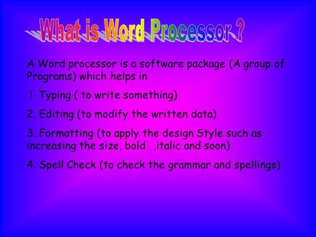 A Word processor is a software package (A group of Programs) which helps in !. Typing ( to write something) 2. Editing (to modify the written data) 3.