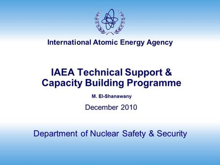 International Atomic Energy Agency M. El-Shanawany IAEA Technical Support & Capacity Building Programme M. El-Shanawany Department of Nuclear Safety &