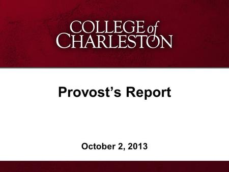 Provost's Report October 2, 2013. Provost's Report Academic Program Progress African American Studies New Director of the Lowcountry Graduate Center Dean.