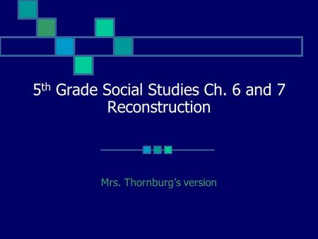 5 th Grade Social Studies Ch. 6 and 7 Reconstruction Mrs. Thornburg's version.