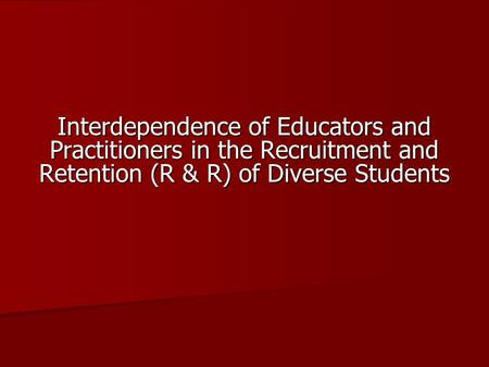 Interdependence of Educators and Practitioners in the Recruitment and Retention (R & R) of Diverse Students.