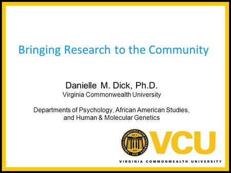 Danielle M. Dick, Ph.D. Virginia Commonwealth University Departments of Psychology, African American Studies, and Human & Molecular Genetics Bringing Research.