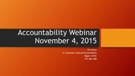Accountability Webinar November 4, 2015 Kim Gilson Sr Consultant, Data and Accountability Region 10 ESC 972-348-1480.