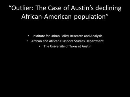 """Outlier: The Case of Austin's declining African-American population"" Institute for Urban Policy Research and Analysis African and African Diaspora Studies."
