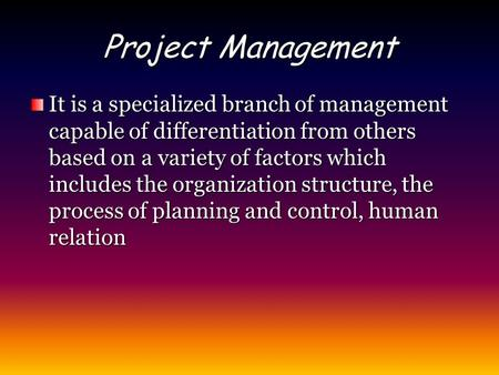 Project Management It is a specialized branch of management capable of differentiation from others based on a variety of factors which includes the organization.