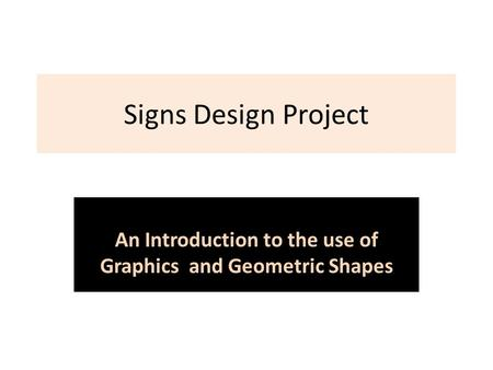 Signs Design Project An Introduction to the use of Graphics and Geometric Shapes.
